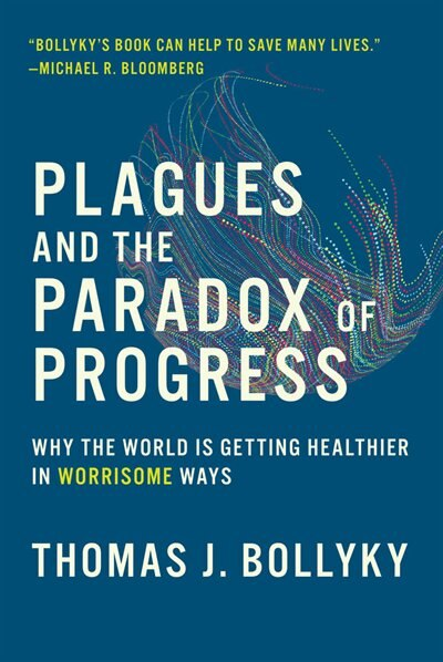Plagues And The Paradox Of Progress: Why The World Is Getting Healthier In Worrisome Ways by Thomas J. Bollyky