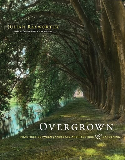 Overgrown: Practices Between Landscape Architecture And Gardening by Julian Raxworthy