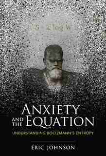 Anxiety And The Equation: Understanding Boltzmann's Entropy by Eric Johnson