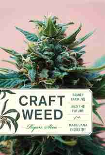 Craft Weed: Family Farming And The Future Of The Marijuana Industry by Ryan Stoa