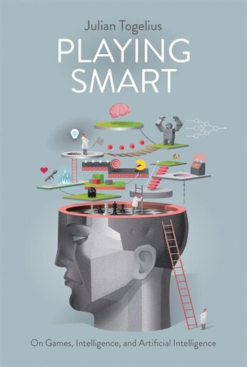 Playing Smart: On Games, Intelligence, and Artificial Intelligence by Julian Togelius