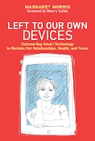 Left To Our Own Devices: Outsmarting Smart Technology To Reclaim Our Relationships, Health, And…