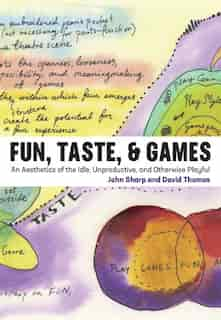 Fun, Taste, & Games: An Aesthetics Of The Idle, Unproductive, And Otherwise Playful by John Sharp