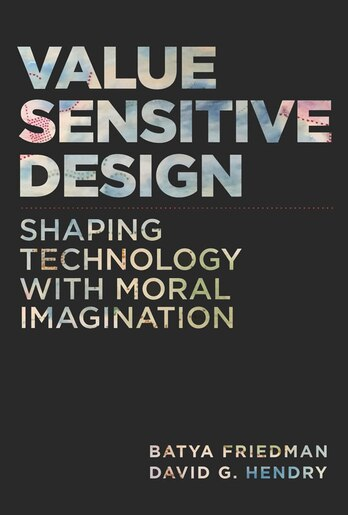 Value Sensitive Design: Shaping Technology With Moral Imagination by Batya Friedman