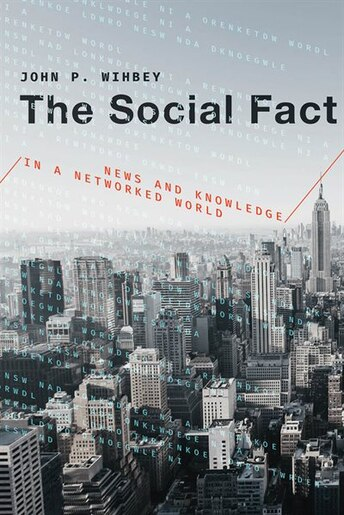 The Social Fact: News And Knowledge In A Networked World by John P. Wihbey