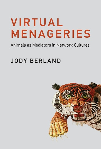 Virtual Menageries: Animals As Mediators In Network Cultures by Jody Berland