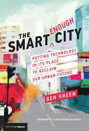 The Smart Enough City: Putting Technology In Its Place To Reclaim Our Urban Future by Ben Green
