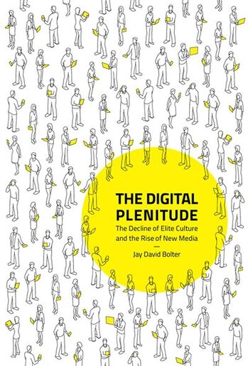 The Digital Plenitude: The Decline Of Elite Culture And The Rise Of New Media by Jay David Bolter