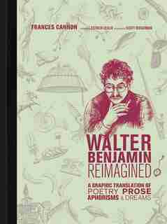 Walter Benjamin Reimagined: A Graphic Translation Of Poetry, Prose, Aphorisms, And Dreams de Frances Cannon