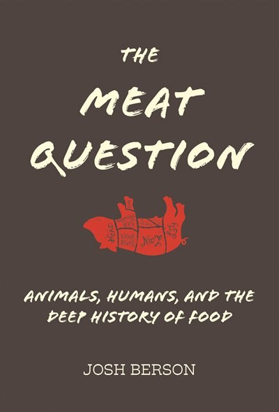 The Meat Question: Animals, Humans, And The Deep History Of Food by Josh Berson