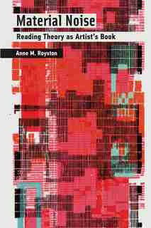 Material Noise: Reading Theory As Artist's Book by Anne M. Royston