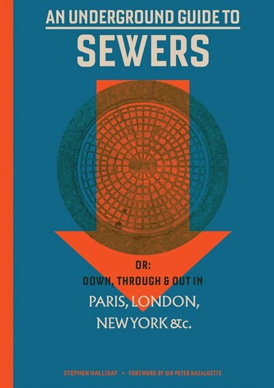 An Underground Guide To Sewers: Or: Down, Through And Out In Paris, London, New York, &c. by Stephen Halliday