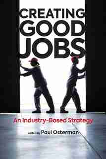 Creating Good Jobs: An Industry-based Strategy by Paul Osterman