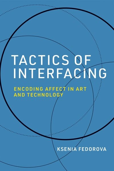 Tactics Of Interfacing: Encoding Affect In Art And Technology by Ksenia Fedorova