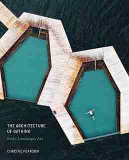 The Architecture Of Bathing: Body, Landscape, Art by Christie Pearson