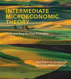 Intermediate Microeconomic Theory: Tools And Step-by-step Examples by Ana Espinola-arredondo