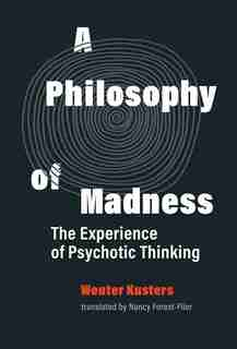 A Philosophy Of Madness: The Experience Of Psychotic Thinking by Wouter Kusters