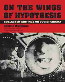 On The Wings Of Hypothesis: Collected Writings On Soviet Cinema by Annette Michelson