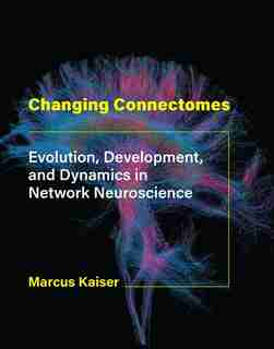 Changing Connectomes: Evolution, Development, And Dynamics In Network Neuroscience by Marcus Kaiser