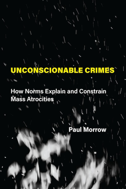 Unconscionable Crimes: How Norms Explain And Constrain Mass Atrocities by Paul C. Morrow