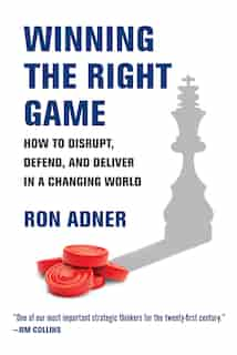 Winning The Right Game: How To Disrupt, Defend, And Deliver In A Changing World by Ron Adner