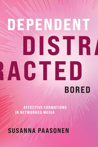 Dependent, Distracted, Bored: Affective Formations In Networked Media by Susanna Paasonen