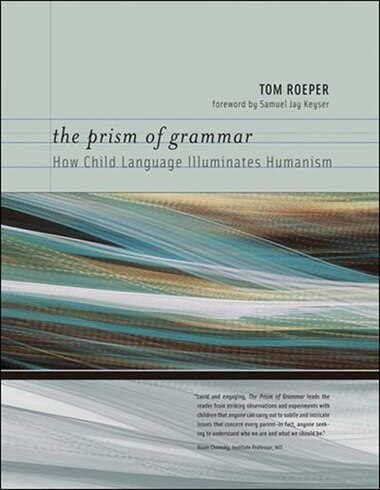 The Prism of Grammar: How Child Language Illuminates Humanism by Tom Roeper