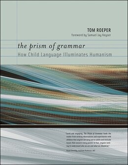 Book The Prism of Grammar: How Child Language Illuminates Humanism by Tom Roeper