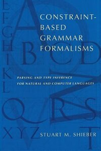 Book Constraint-Based Grammar Formalisms: Parsing and Type Inference for Natural and Computer Languages by Stuart M. Shieber