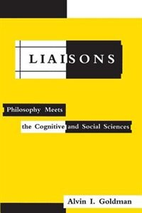 Book Liaisons: Philosophy Meets the Cognitive and Social Sciences by Alvin I. Goldman