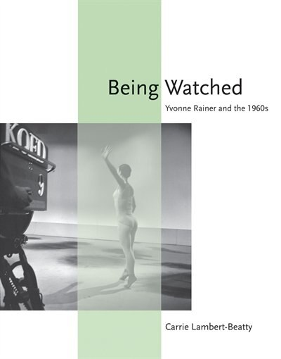 Being Watched: Yvonne Rainer and the 1960s by Carrie Lambert-Beatty