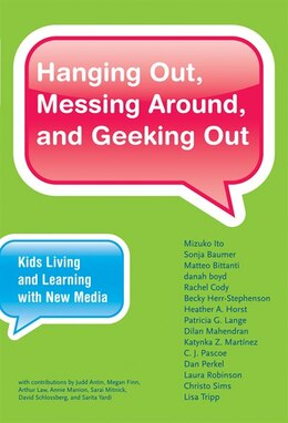 Book Hanging Out, Messing Around, And Geeking Out: Kids Living And Learning With New Media by Mizuko Ito