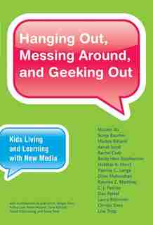 Hanging Out, Messing Around, And Geeking Out: Kids Living And Learning With New Media by Mizuko Ito
