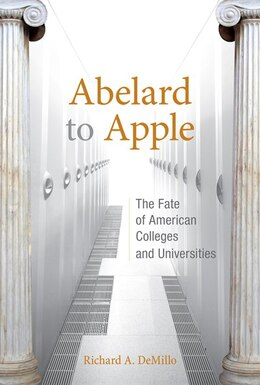 Book Abelard To Apple: The Fate Of American Colleges And Universities by Richard A. Demillo