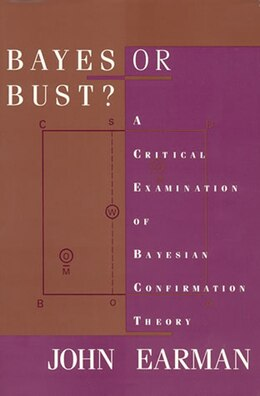 Book Bayes Or Bust?: A Critical Examination Of Bayesian Confirmation Theory by John Earman