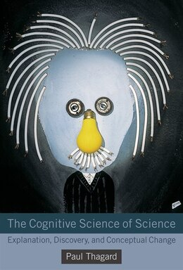 Book The Cognitive Science Of Science: Explanation, Discovery, And Conceptual Change by Paul Thagard
