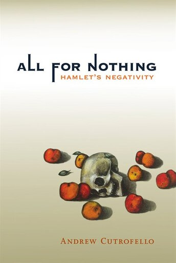 All For Nothing: Hamlet's Negativity by Andrew Cutrofello