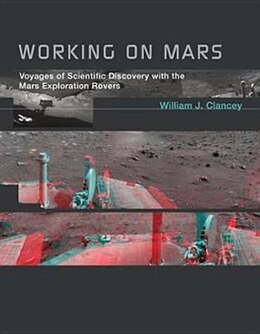Book Working On Mars: Voyages Of Scientific Discovery With The Mars Exploration Rovers by William J. Clancey