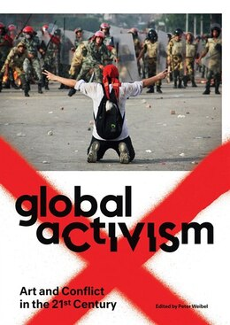 Book Global Activism: Art And Conflict In The 21st Century by Peter Weibel