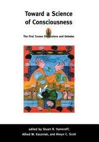 Book Toward A Science Of Consciousness: The First Tucson Discussions And Debates by Stuart R. Hameroff