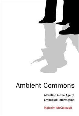 Book Ambient Commons: Attention In The Age Of Embodied Information by Malcolm Mccullough