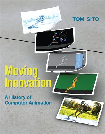 Moving Innovation: A History Of Computer Animation by Tom Sito