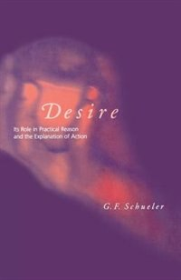 Desire: Its Role In Practical Reason And The Explanation Of Action by George F. Schueler