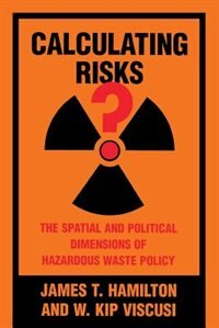 Book Calculating Risks?: The Spatial And Political Dimensions Of Hazardous Waste Policy by James T. Hamilton