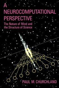 Book A Neurocomputational Perspective: The Nature of Mind and the Structure of Science by Paul M. Churchland