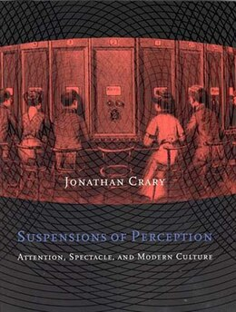 Book Suspensions of Perception: Attention, Spectacle, and Modern Culture by Jonathan Crary