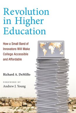 Book Revolution In Higher Education: How A Small Band Of Innovators Will Make College Accessible And… by Richard A. Demillo