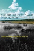 Book The Future Is Not What It Used To Be: Climate Change And Energy Scarcity by J÷rg Friedrichs