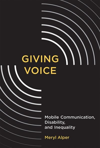 Giving Voice: Mobile Communication, Disability, And Inequality by Meryl Alper