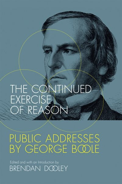 The Continued Exercise of Reason: Public Addresses by George Boole by Brendan Dooley